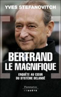 Livre BERTRAND LE MAGNIFIQUE - ENQUÈTE AU COEUR DU SYSTÈME DELANOÉ - Par YVES STEFANOVITCH