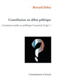 CONTRIBUTION AU DÉBAT POLITIQUE COMMENT RENDRE AU POLITIQUE LE POUVOIR D'AGIR?